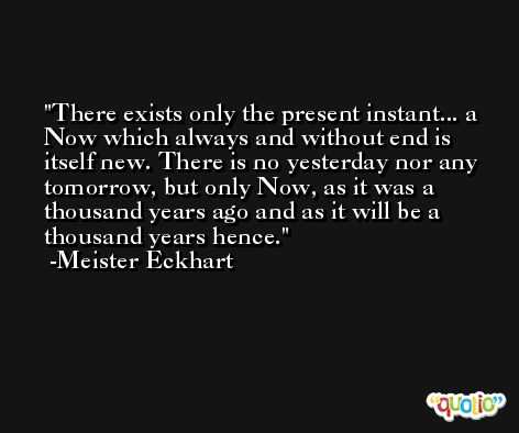 There exists only the present instant... a Now which always and without end is itself new. There is no yesterday nor any tomorrow, but only Now, as it was a thousand years ago and as it will be a thousand years hence. -Meister Eckhart