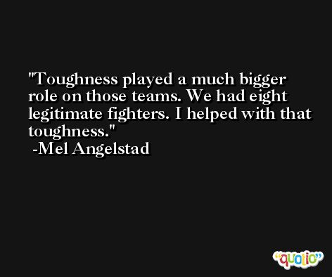 Toughness played a much bigger role on those teams. We had eight legitimate fighters. I helped with that toughness. -Mel Angelstad
