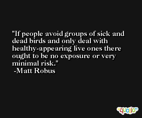 If people avoid groups of sick and dead birds and only deal with healthy-appearing live ones there ought to be no exposure or very minimal risk. -Matt Robus
