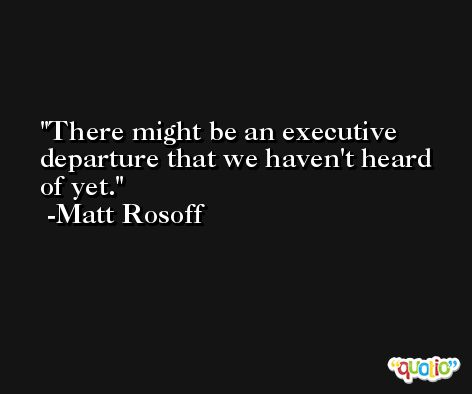 There might be an executive departure that we haven't heard of yet. -Matt Rosoff