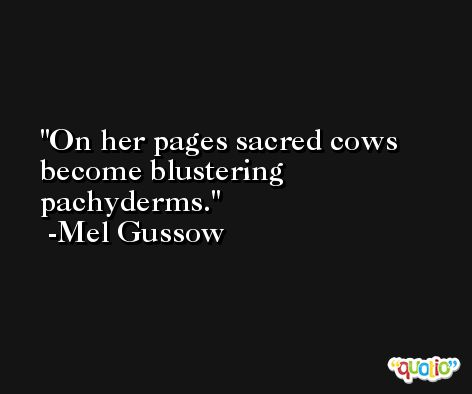 On her pages sacred cows become blustering pachyderms. -Mel Gussow