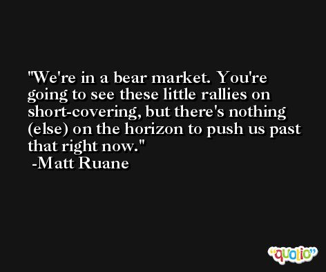 We're in a bear market. You're going to see these little rallies on short-covering, but there's nothing (else) on the horizon to push us past that right now. -Matt Ruane