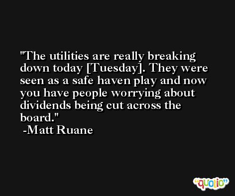 The utilities are really breaking down today [Tuesday]. They were seen as a safe haven play and now you have people worrying about dividends being cut across the board. -Matt Ruane