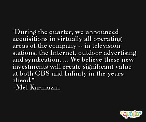 During the quarter, we announced acquisitions in virtually all operating areas of the company -- in television stations, the Internet, outdoor advertising and syndication, ... We believe these new investments will create significant value at both CBS and Infinity in the years ahead. -Mel Karmazin