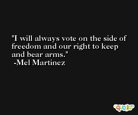 I will always vote on the side of freedom and our right to keep and bear arms. -Mel Martinez