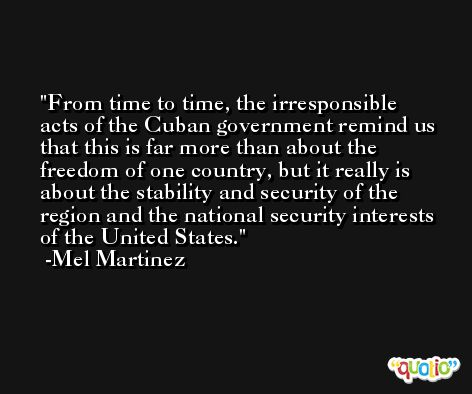 From time to time, the irresponsible acts of the Cuban government remind us that this is far more than about the freedom of one country, but it really is about the stability and security of the region and the national security interests of the United States. -Mel Martinez