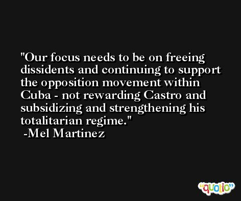 Our focus needs to be on freeing dissidents and continuing to support the opposition movement within Cuba - not rewarding Castro and subsidizing and strengthening his totalitarian regime. -Mel Martinez
