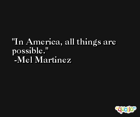In America, all things are possible. -Mel Martinez