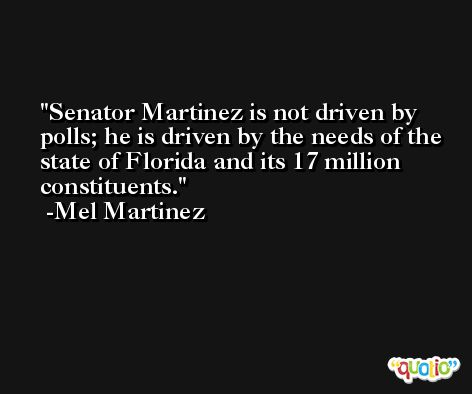 Senator Martinez is not driven by polls; he is driven by the needs of the state of Florida and its 17 million constituents. -Mel Martinez
