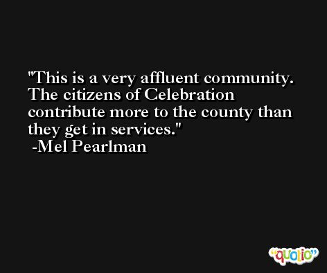 This is a very affluent community. The citizens of Celebration contribute more to the county than they get in services. -Mel Pearlman