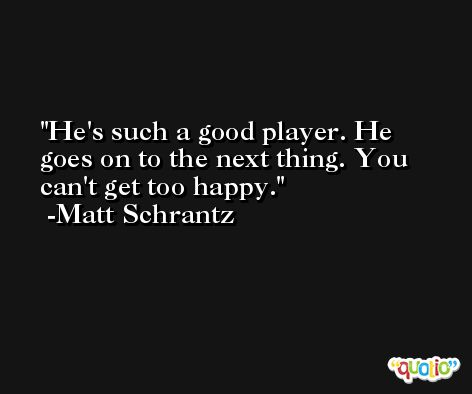 He's such a good player. He goes on to the next thing. You can't get too happy. -Matt Schrantz