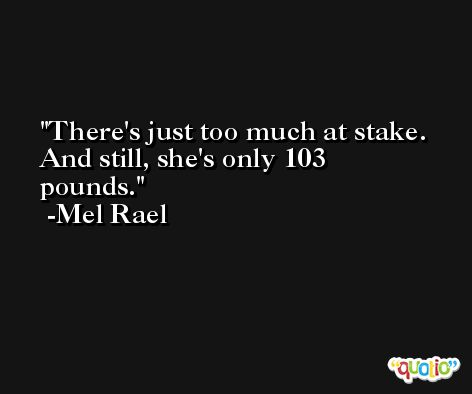 There's just too much at stake. And still, she's only 103 pounds. -Mel Rael