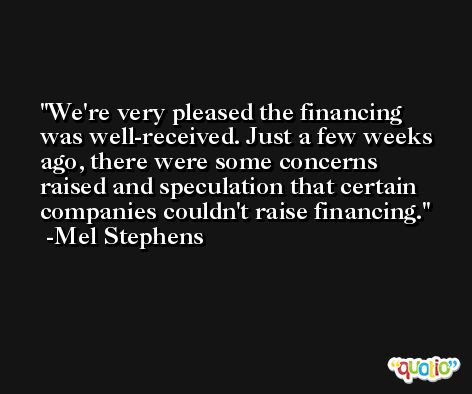 We're very pleased the financing was well-received. Just a few weeks ago, there were some concerns raised and speculation that certain companies couldn't raise financing. -Mel Stephens