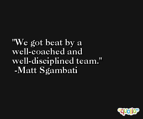 We got beat by a well-coached and well-disciplined team. -Matt Sgambati