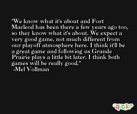 We know what it's about and Fort Macleod has been there a few years ago too, so they know what it's about. We expect a very good game, not much different from our playoff atmosphere here. I think it'll be a great game and following us Grande Prairie plays a little bit later. I think both games will be really good. -Mel Vollman