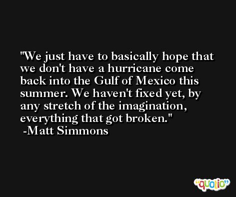 We just have to basically hope that we don't have a hurricane come back into the Gulf of Mexico this summer. We haven't fixed yet, by any stretch of the imagination, everything that got broken. -Matt Simmons