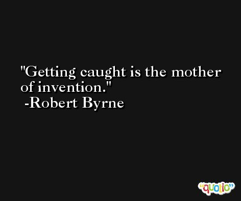 Getting caught is the mother of invention. -Robert Byrne