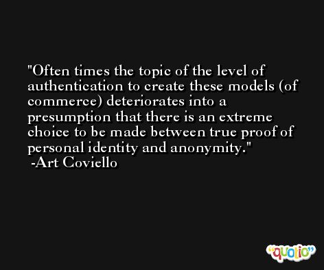 Often times the topic of the level of authentication to create these models (of commerce) deteriorates into a presumption that there is an extreme choice to be made between true proof of personal identity and anonymity. -Art Coviello