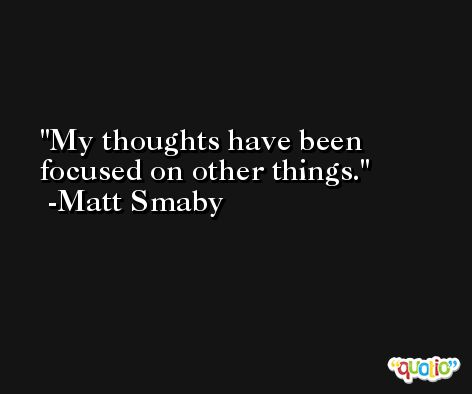 My thoughts have been focused on other things. -Matt Smaby