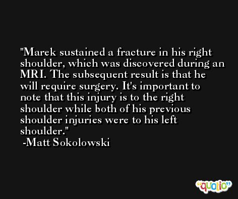 Marek sustained a fracture in his right shoulder, which was discovered during an MRI. The subsequent result is that he will require surgery. It's important to note that this injury is to the right shoulder while both of his previous shoulder injuries were to his left shoulder. -Matt Sokolowski