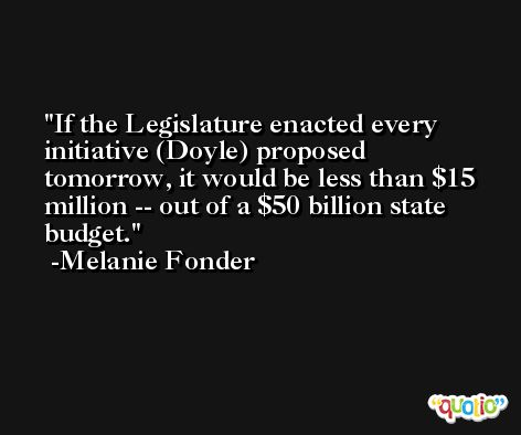 If the Legislature enacted every initiative (Doyle) proposed tomorrow, it would be less than $15 million -- out of a $50 billion state budget. -Melanie Fonder