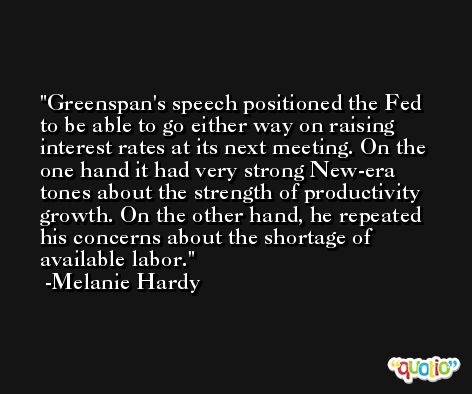 Greenspan's speech positioned the Fed to be able to go either way on raising interest rates at its next meeting. On the one hand it had very strong New-era tones about the strength of productivity growth. On the other hand, he repeated his concerns about the shortage of available labor. -Melanie Hardy