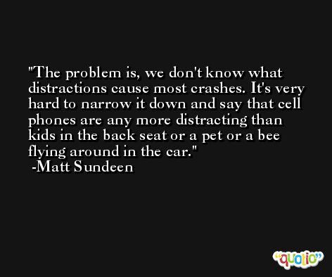 The problem is, we don't know what distractions cause most crashes. It's very hard to narrow it down and say that cell phones are any more distracting than kids in the back seat or a pet or a bee flying around in the car. -Matt Sundeen
