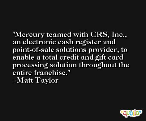 Mercury teamed with CRS, Inc., an electronic cash register and point-of-sale solutions provider, to enable a total credit and gift card processing solution throughout the entire franchise. -Matt Taylor