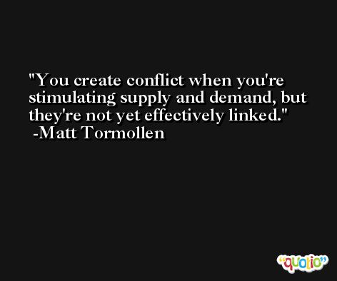 You create conflict when you're stimulating supply and demand, but they're not yet effectively linked. -Matt Tormollen