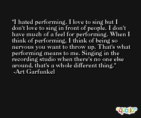 I hated performing. I love to sing but I don't love to sing in front of people. I don't have much of a feel for performing. When I think of performing, I think of being so nervous you want to throw up. That's what performing means to me. Singing in the recording studio when there's no one else around, that's a whole different thing. -Art Garfunkel
