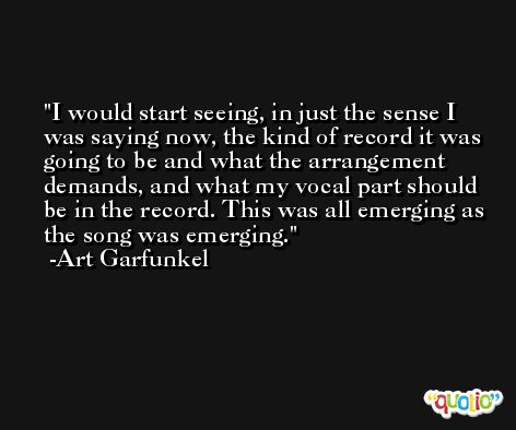 I would start seeing, in just the sense I was saying now, the kind of record it was going to be and what the arrangement demands, and what my vocal part should be in the record. This was all emerging as the song was emerging. -Art Garfunkel