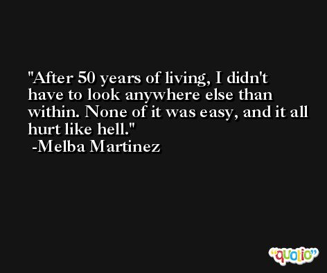 After 50 years of living, I didn't have to look anywhere else than within. None of it was easy, and it all hurt like hell. -Melba Martinez