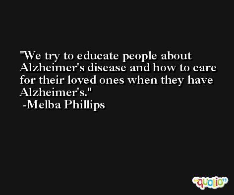 We try to educate people about Alzheimer's disease and how to care for their loved ones when they have Alzheimer's. -Melba Phillips