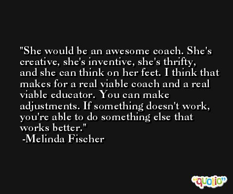 She would be an awesome coach. She's creative, she's inventive, she's thrifty, and she can think on her feet. I think that makes for a real viable coach and a real viable educator. You can make adjustments. If something doesn't work, you're able to do something else that works better. -Melinda Fischer