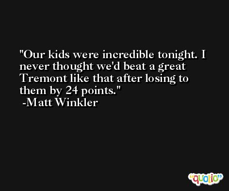 Our kids were incredible tonight. I never thought we'd beat a great Tremont like that after losing to them by 24 points. -Matt Winkler