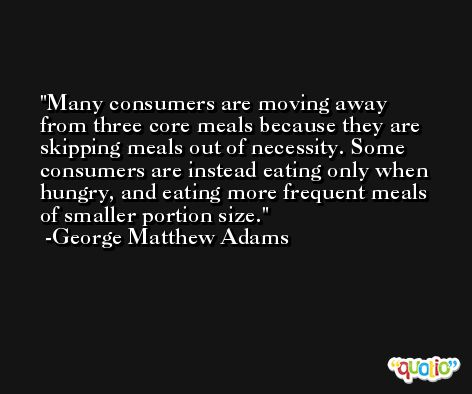 Many consumers are moving away from three core meals because they are skipping meals out of necessity. Some consumers are instead eating only when hungry, and eating more frequent meals of smaller portion size. -George Matthew Adams