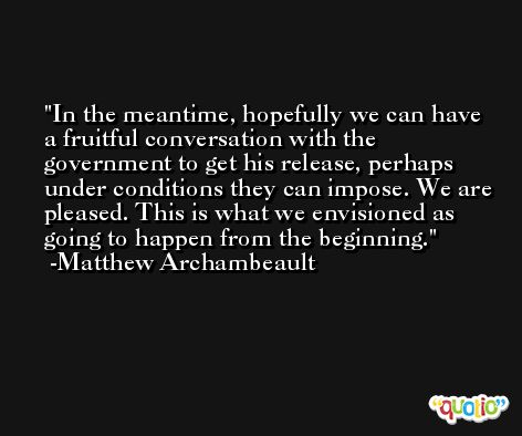 In the meantime, hopefully we can have a fruitful conversation with the government to get his release, perhaps under conditions they can impose. We are pleased. This is what we envisioned as going to happen from the beginning. -Matthew Archambeault