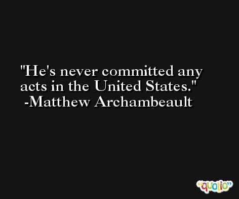 He's never committed any acts in the United States. -Matthew Archambeault