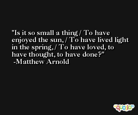 Is it so small a thing / To have enjoyed the sun, / To have lived light in the spring, / To have loved, to have thought, to have done? -Matthew Arnold