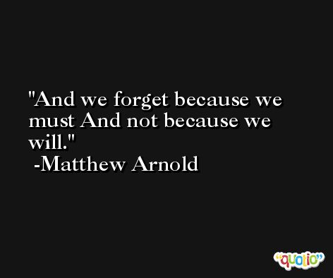 And we forget because we must And not because we will. -Matthew Arnold