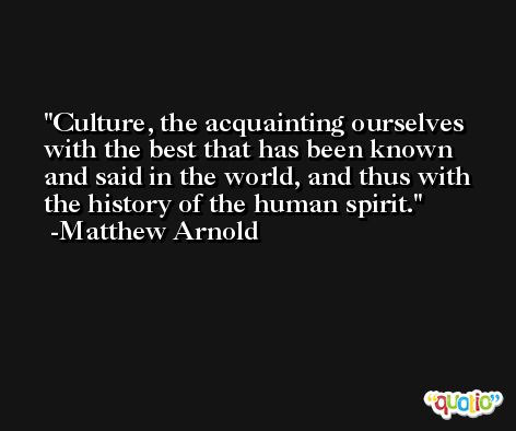 Culture, the acquainting ourselves with the best that has been known and said in the world, and thus with the history of the human spirit. -Matthew Arnold