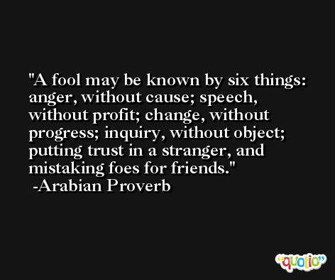 A fool may be known by six things: anger, without cause; speech, without profit; change, without progress; inquiry, without object; putting trust in a stranger, and mistaking foes for friends. -Arabian Proverb