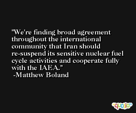 We're finding broad agreement throughout the international community that Iran should re-suspend its sensitive nuclear fuel cycle activities and cooperate fully with the IAEA. -Matthew Boland