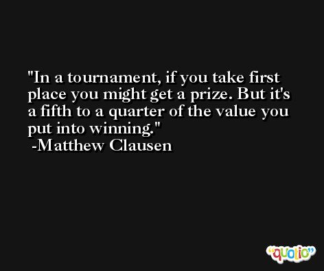 In a tournament, if you take first place you might get a prize. But it's a fifth to a quarter of the value you put into winning. -Matthew Clausen