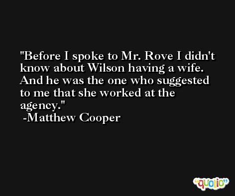 Before I spoke to Mr. Rove I didn't know about Wilson having a wife. And he was the one who suggested to me that she worked at the agency. -Matthew Cooper