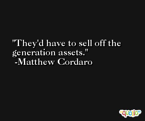 They'd have to sell off the generation assets. -Matthew Cordaro