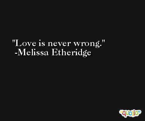 Love is never wrong. -Melissa Etheridge