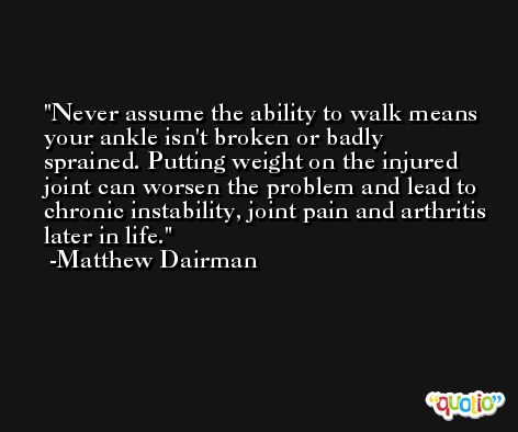 Never assume the ability to walk means your ankle isn't broken or badly sprained. Putting weight on the injured joint can worsen the problem and lead to chronic instability, joint pain and arthritis later in life. -Matthew Dairman