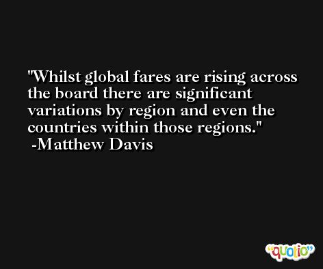Whilst global fares are rising across the board there are significant variations by region and even the countries within those regions. -Matthew Davis
