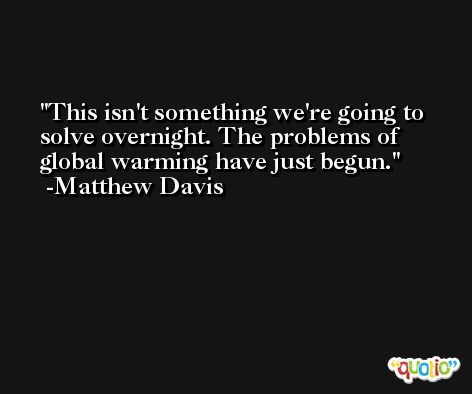 This isn't something we're going to solve overnight. The problems of global warming have just begun. -Matthew Davis